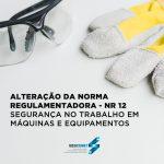 Alteração da NR 12 – Segurança no Trabalho em Máquinas e Equipamentos